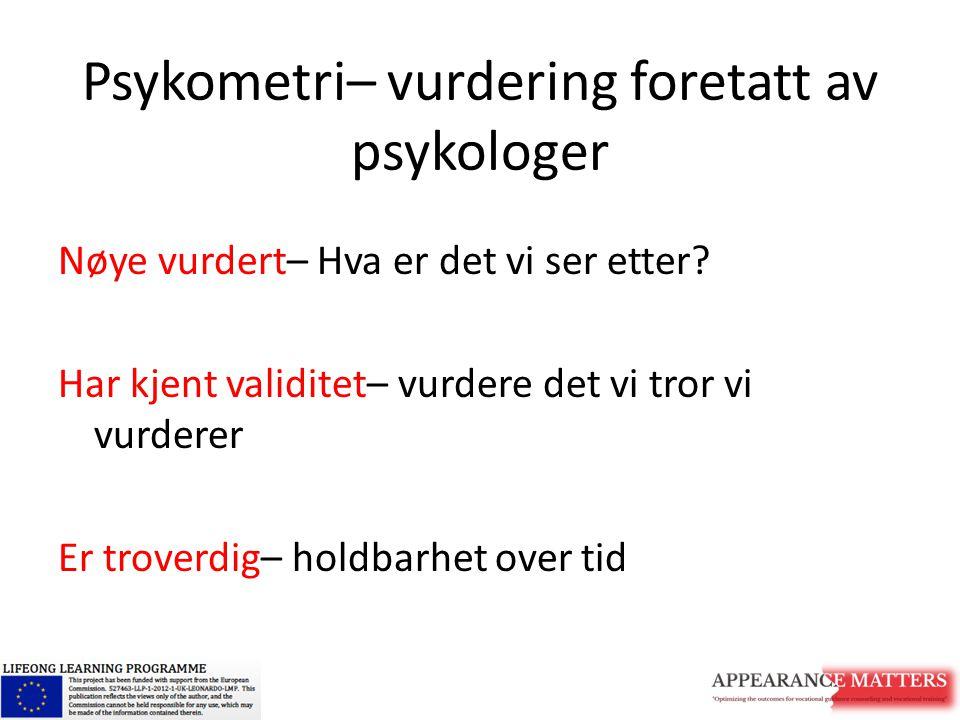 Psykometri– vurdering foretatt av psykologer Nøye vurdert– Hva er det vi ser etter? Har kjent validitet– vurdere det vi tror vi vurderer Er troverdig–