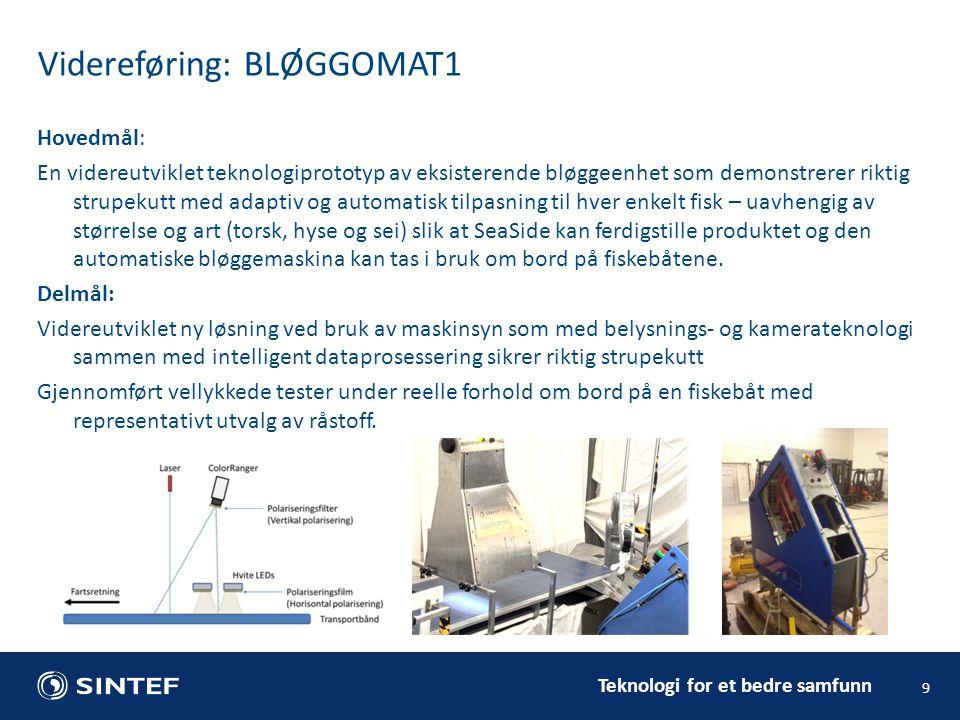 Teknologi for et bedre samfunn Videreføring: BLØGGOMAT1 9 Hovedmål: En videreutviklet teknologiprototyp av eksisterende bløggeenhet som demonstrerer riktig strupekutt med adaptiv og automatisk tilpasning til hver enkelt fisk – uavhengig av størrelse og art (torsk, hyse og sei) slik at SeaSide kan ferdigstille produktet og den automatiske bløggemaskina kan tas i bruk om bord på fiskebåtene.