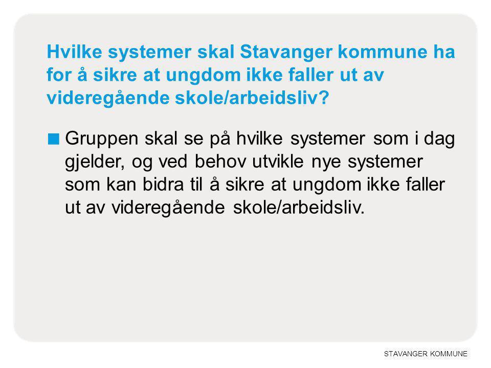 STAVANGER KOMMUNE Hvilke systemer skal Stavanger kommune ha for å sikre at ungdom ikke faller ut av videregående skole/arbeidsliv? ■ Gruppen skal se p