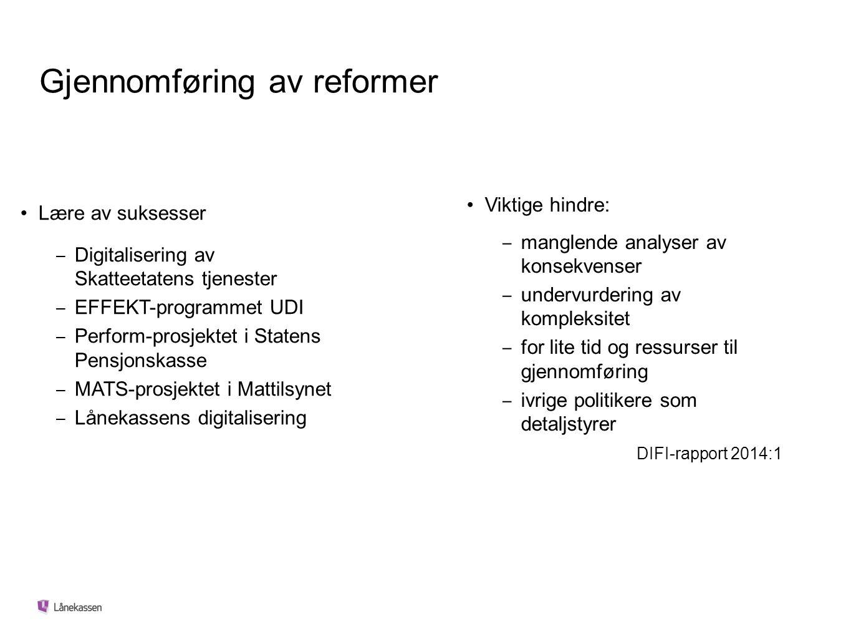 Gjennomføring av reformer Lære av suksesser ‒ Digitalisering av Skatteetatens tjenester ‒ EFFEKT-programmet UDI ‒ Perform-prosjektet i Statens Pensjonskasse ‒ MATS-prosjektet i Mattilsynet ‒ Lånekassens digitalisering Viktige hindre: ‒ manglende analyser av konsekvenser ‒ undervurdering av kompleksitet ‒ for lite tid og ressurser til gjennomføring ‒ ivrige politikere som detaljstyrer DIFI-rapport 2014:1