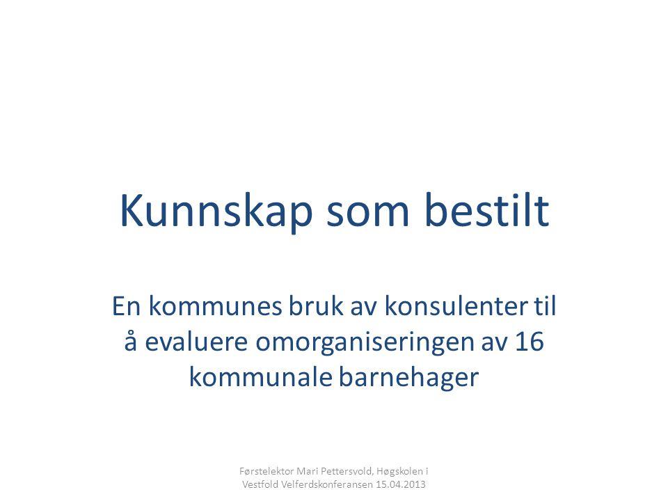 Kunnskap som bestilt En kommunes bruk av konsulenter til å evaluere omorganiseringen av 16 kommunale barnehager Førstelektor Mari Pettersvold, Høgskolen i Vestfold Velferdskonferansen 15.04.2013