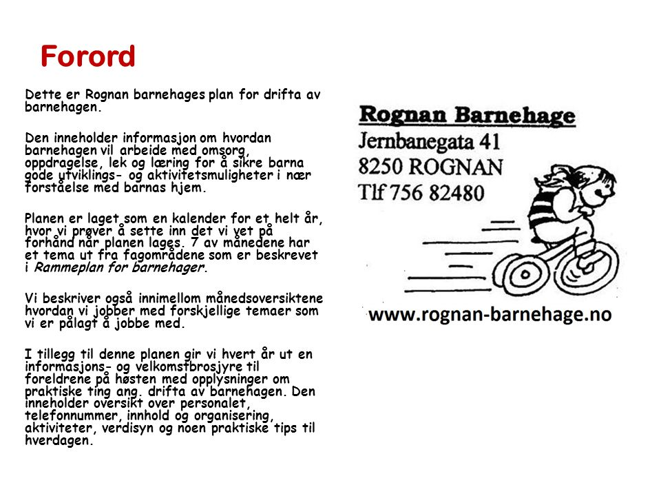 Forord Dette er Rognan barnehages plan for drifta av barnehagen. Den inneholder informasjon om hvordan barnehagen vil arbeide med omsorg, oppdragelse,