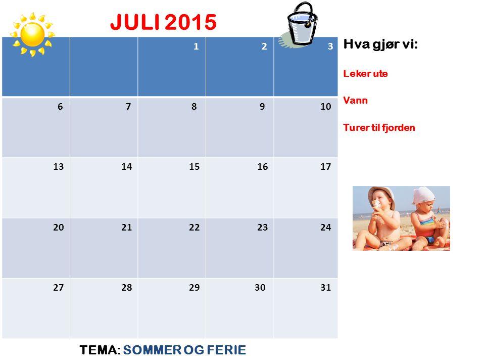 JULI 2015 TEMA: SOMMER OG FERIE Hva gjør vi: Leker ute Vann Turer til fjorden 1 2 3 6 7 8 9 10 13 14 15 16 17 20 21 22 23 24 27 28 29 30 31
