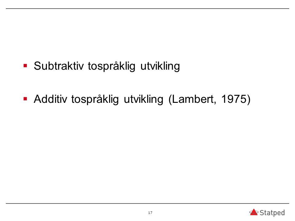  Subtraktiv tospråklig utvikling  Additiv tospråklig utvikling (Lambert, 1975) 17