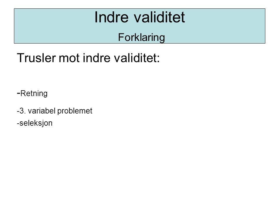 Trusler mot indre validitet: - Retning -3. variabel problemet -seleksjon Indre validitet Forklaring