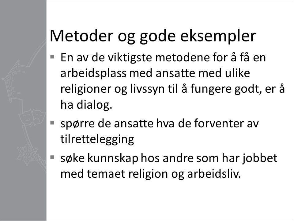 Metoder og gode eksempler  En av de viktigste metodene for å få en arbeidsplass med ansatte med ulike religioner og livssyn til å fungere godt, er å