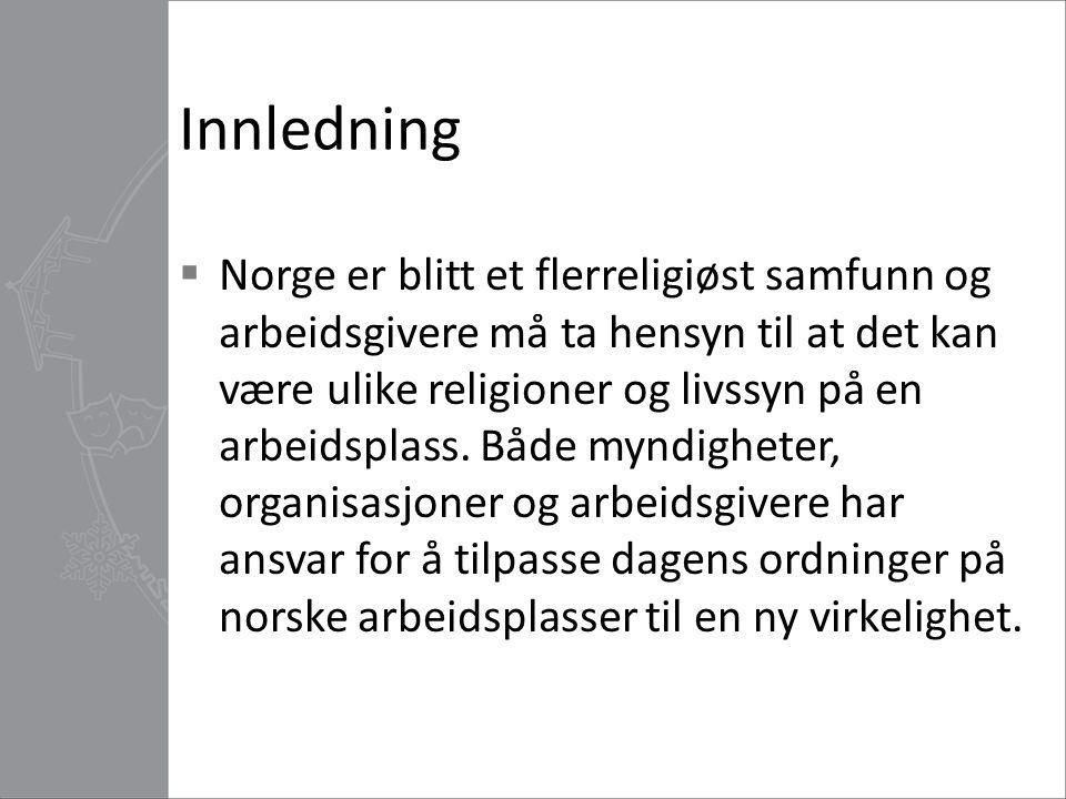 Innledning  Norge er blitt et flerreligiøst samfunn og arbeidsgivere må ta hensyn til at det kan være ulike religioner og livssyn på en arbeidsplass.