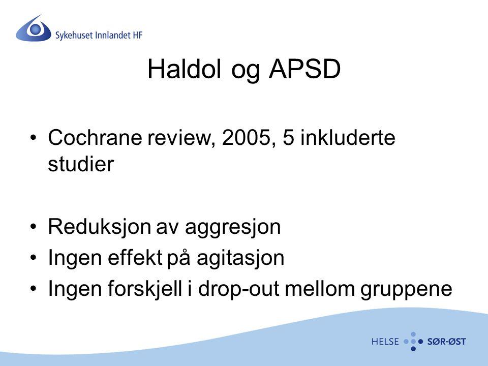 Haldol og APSD Cochrane review, 2005, 5 inkluderte studier Reduksjon av aggresjon Ingen effekt på agitasjon Ingen forskjell i drop-out mellom gruppene