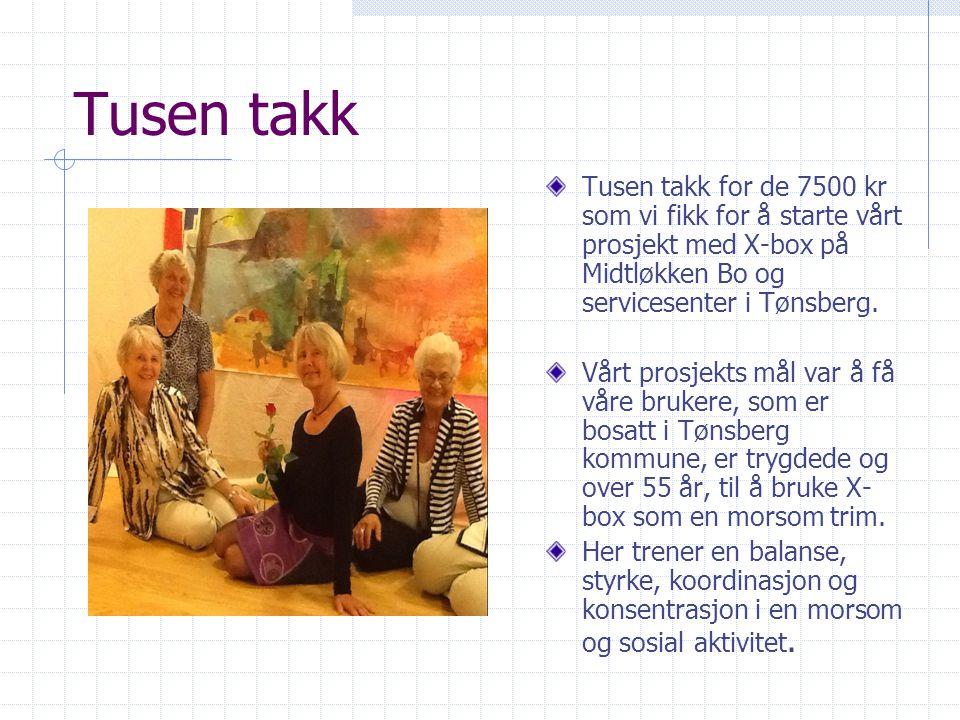 Tusen takk Tusen takk for de 7500 kr som vi fikk for å starte vårt prosjekt med X-box på Midtløkken Bo og servicesenter i Tønsberg. Vårt prosjekts mål