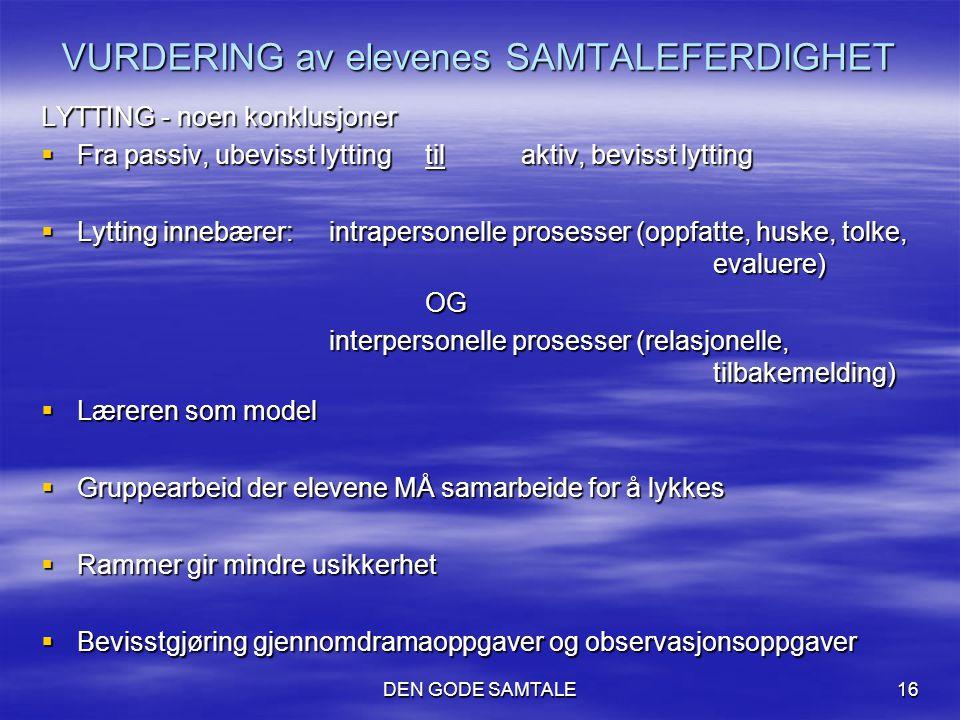 DEN GODE SAMTALE16 VURDERING av elevenes SAMTALEFERDIGHET LYTTING - noen konklusjoner  Fra passiv, ubevisst lytting til aktiv, bevisst lytting  Lytt