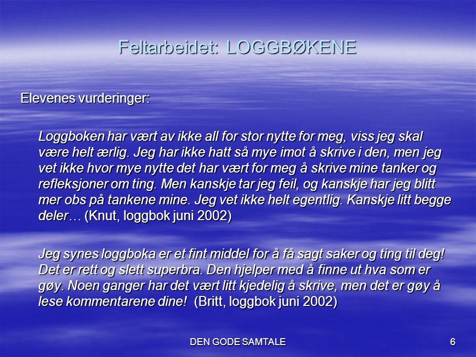 DEN GODE SAMTALE6 Feltarbeidet: LOGGBØKENE Elevenes vurderinger: Loggboken har vært av ikke all for stor nytte for meg, viss jeg skal være helt ærlig.