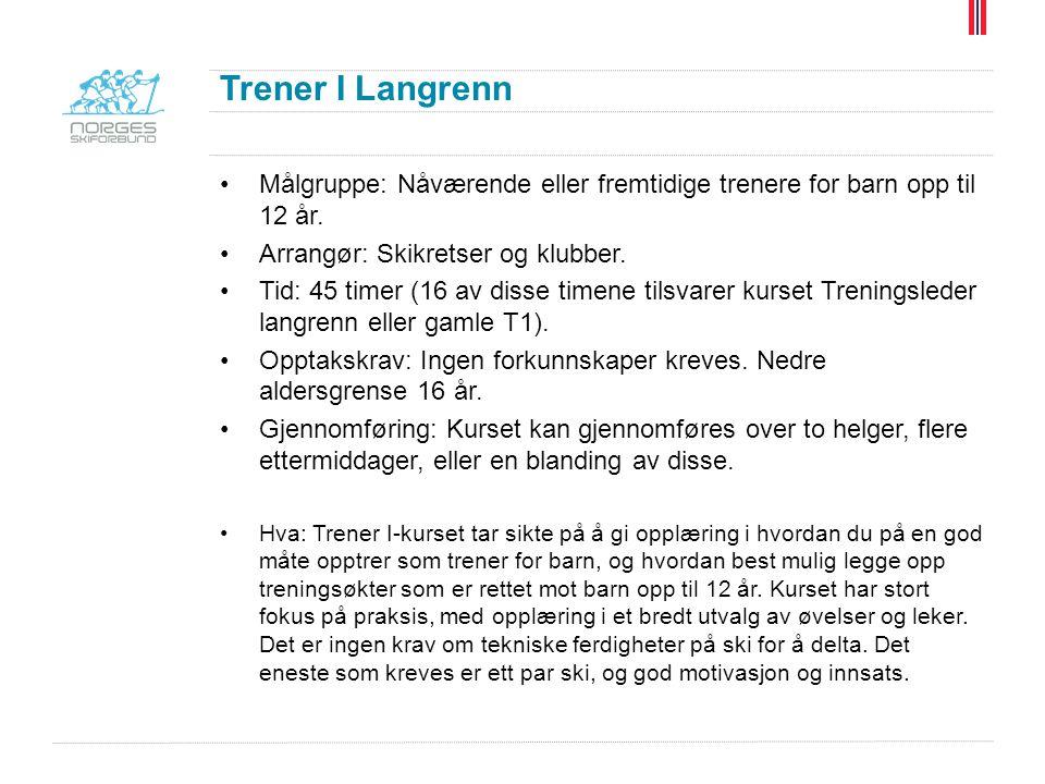 Trener I Langrenn Målgruppe: Nåværende eller fremtidige trenere for barn opp til 12 år. Arrangør: Skikretser og klubber. Tid: 45 timer (16 av disse ti