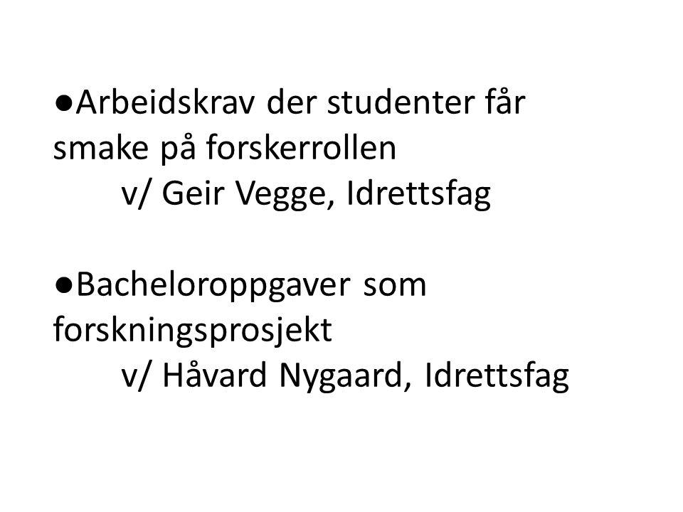 ●Arbeidskrav der studenter får smake på forskerrollen v/ Geir Vegge, Idrettsfag ●Bacheloroppgaver som forskningsprosjekt v/ Håvard Nygaard, Idrettsfag