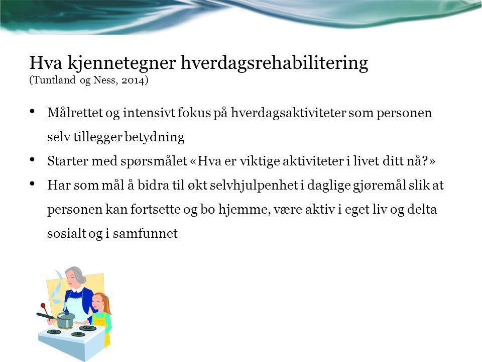 Hva kjennetegner hverdagsrehabilitering (Tuntland og Ness, 2014) Målrettet og intensivt fokus på hverdagsaktiviteter som personen selv tillegger betyd