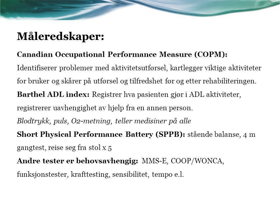 Måleredskaper: Canadian Occupational Performance Measure (COPM): Identifiserer problemer med aktivitetsutførsel, kartlegger viktige aktiviteter for bruker og skårer på utførsel og tilfredshet før og etter rehabiliteringen.