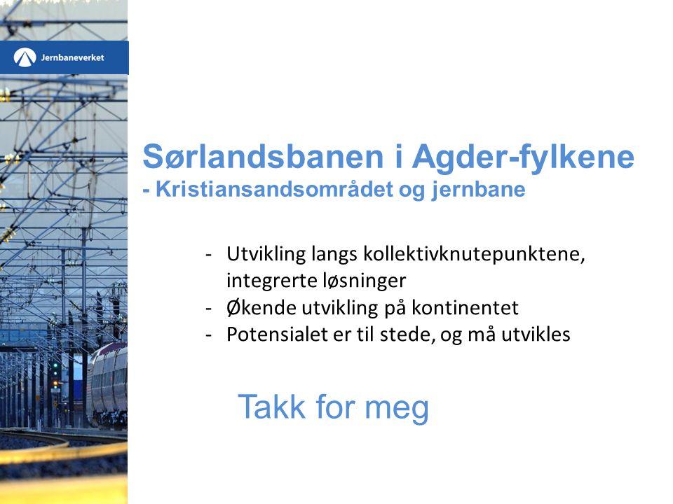 Sørlandsbanen i Agder-fylkene - Kristiansandsområdet og jernbane Takk for meg -Utvikling langs kollektivknutepunktene, integrerte løsninger -Økende ut