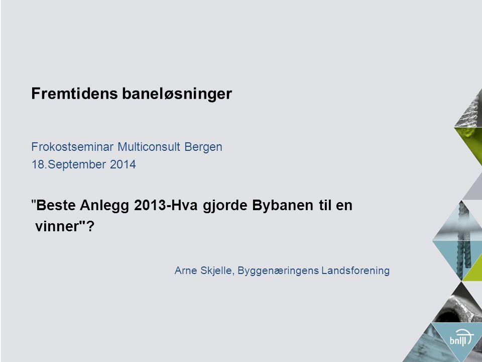 Fremtidens baneløsninger Frokostseminar Multiconsult Bergen 18.September 2014 Beste Anlegg 2013-Hva gjorde Bybanen til en vinner .