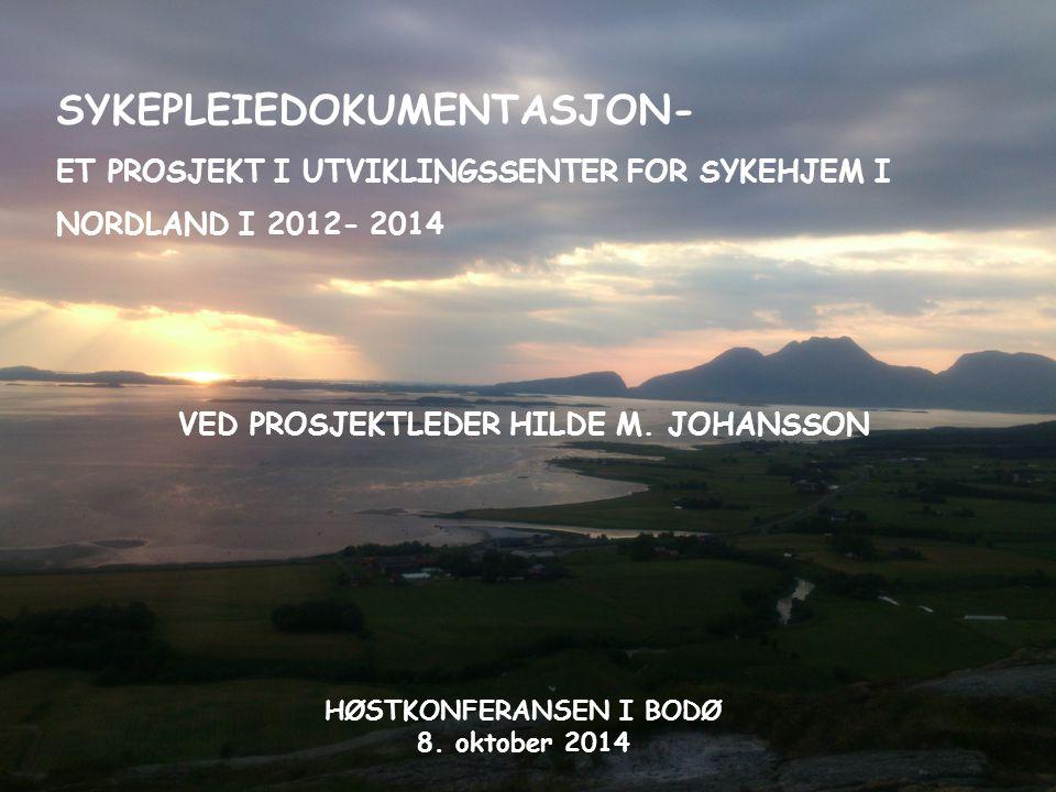 SYKEPLEIEDOKUMENTASJON- ET PROSJEKT I UTVIKLINGSSENTER FOR SYKEHJEM I NORDLAND I 2012- 2014 VED PROSJEKTLEDER HILDE M. JOHANSSON HØSTKONFERANSEN I BOD
