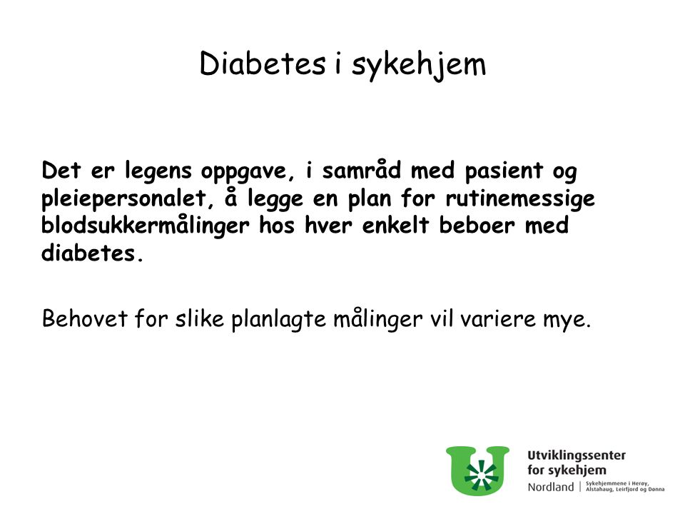 Diabetes i sykehjem Det er legens oppgave, i samråd med pasient og pleiepersonalet, å legge en plan for rutinemessige blodsukkermålinger hos hver enke