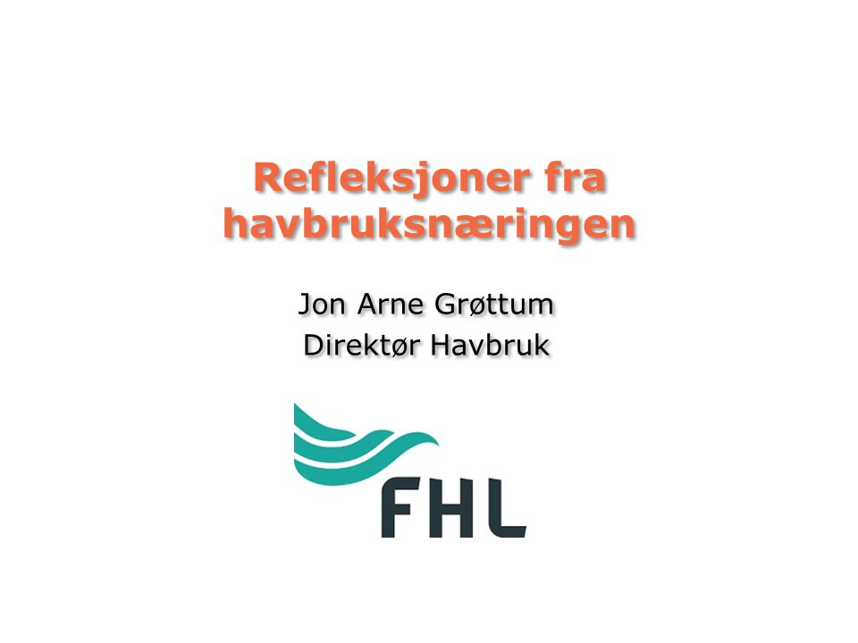 Refleksjoner fra havbruksnæringen Jon Arne Grøttum Direktør Havbruk Jon Arne Grøttum Direktør Havbruk