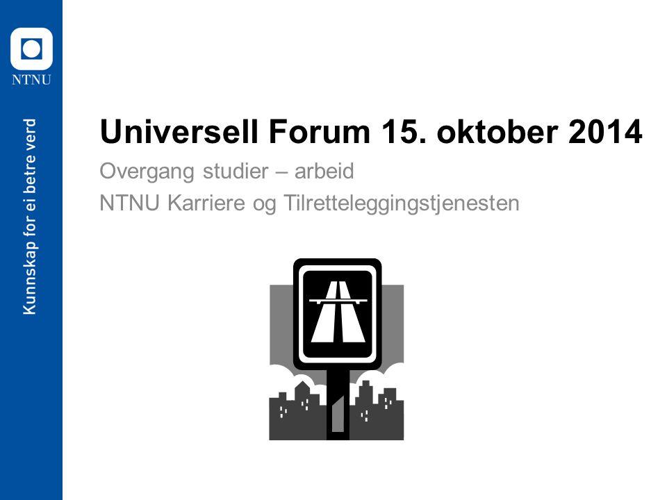 Universell Forum 15. oktober 2014 Overgang studier – arbeid NTNU Karriere og Tilretteleggingstjenesten