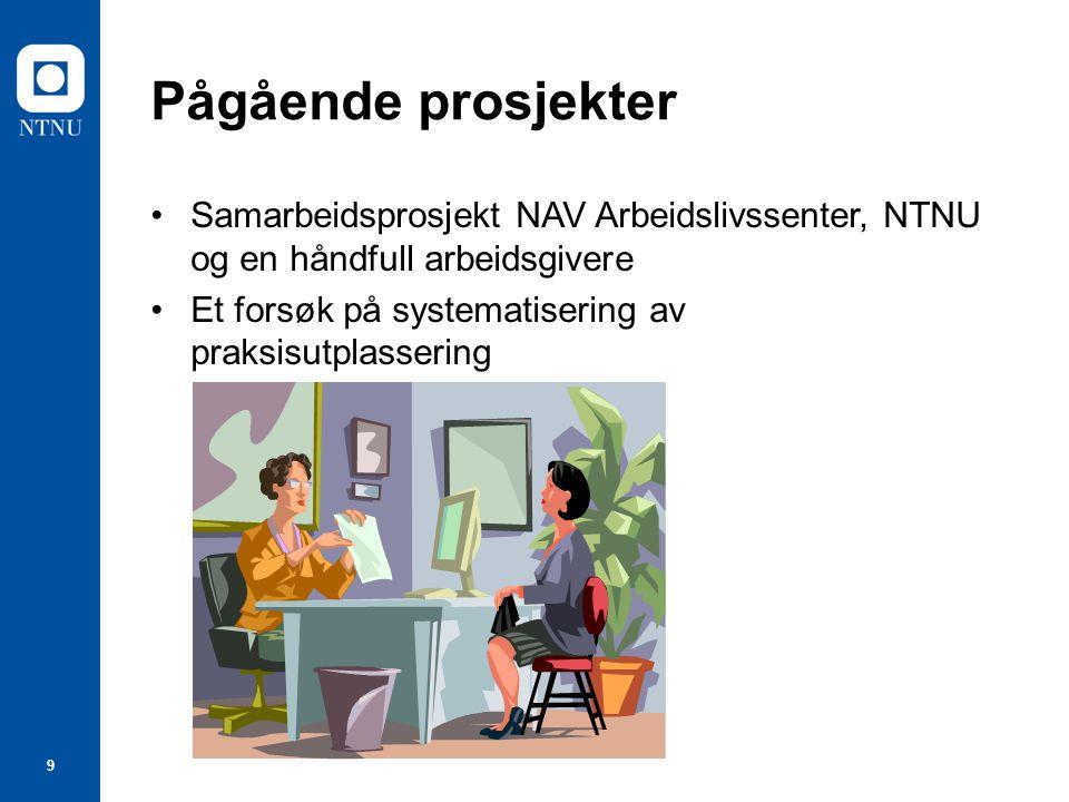 9 Pågående prosjekter Samarbeidsprosjekt NAV Arbeidslivssenter, NTNU og en håndfull arbeidsgivere Et forsøk på systematisering av praksisutplassering