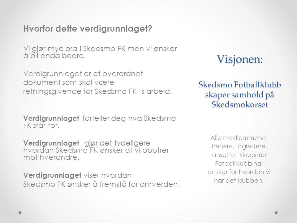 Visjonen: Skedsmo Fotballklubb skaper samhold på Skedsmokorset Hvorfor dette verdigrunnlaget? Vi gjør mye bra i Skedsmo FK men vi ønsker å bli enda be
