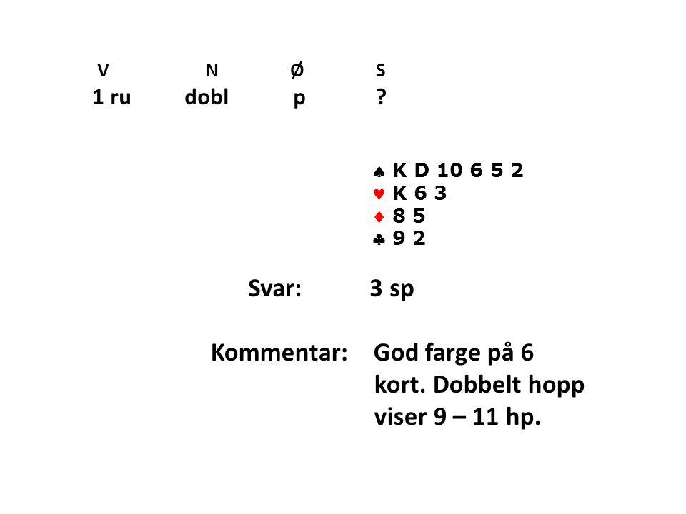 V N Ø S 1 ru dobl p . K D 10 6 5 2 K 6 3  8 5  9 2 Svar: 3 sp Kommentar: God farge på 6 kort.