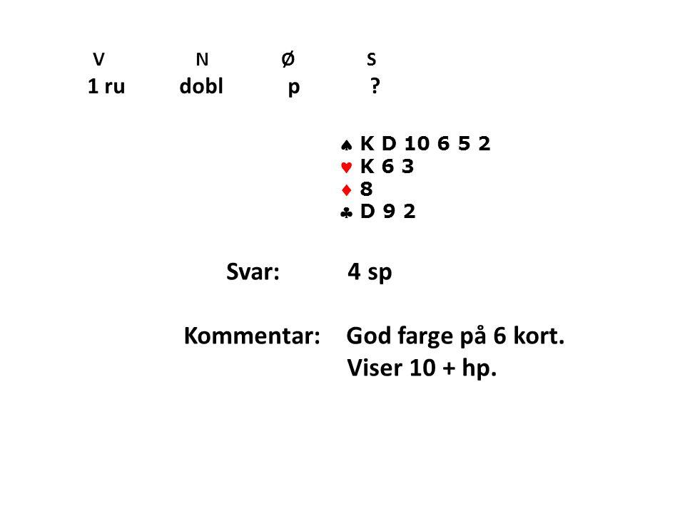 V N Ø S 1 ru dobl p . K D 10 6 5 2 K 6 3  8  D 9 2 Svar: 4 sp Kommentar: God farge på 6 kort.