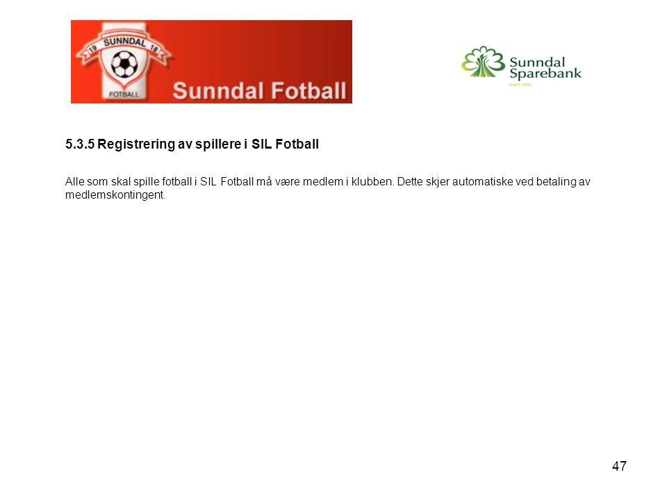 47 5.3.5 Registrering av spillere i SIL Fotball Alle som skal spille fotball i SIL Fotball må være medlem i klubben. Dette skjer automatiske ved betal