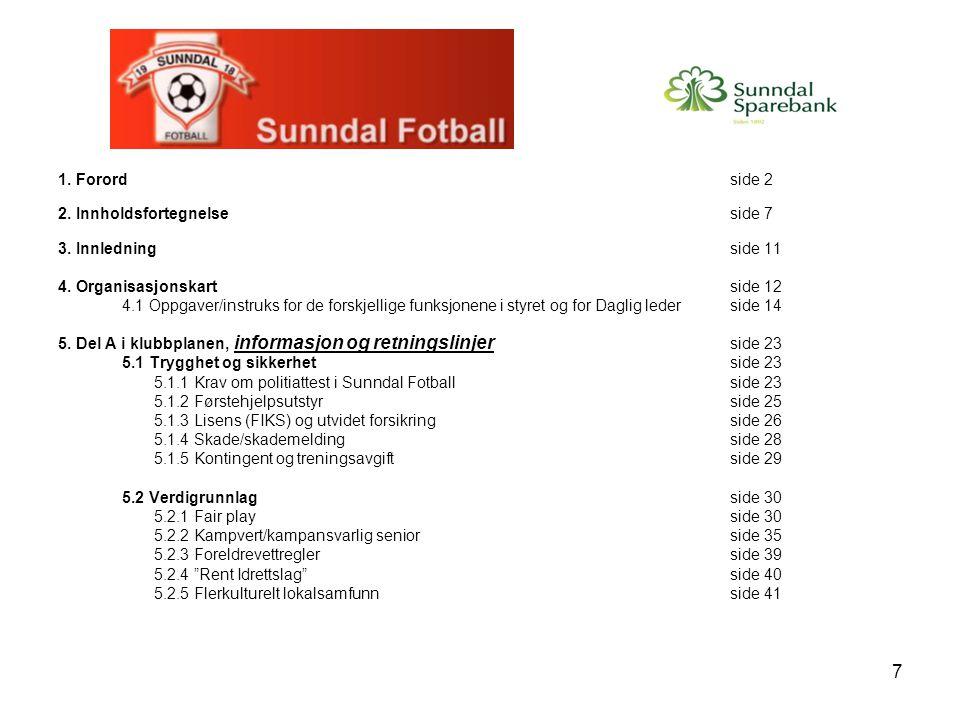 8 5.3 Praktiske rutinerside 42 5.3.1 Booking av treningstider på KGB, Sunndalshallen og gressbanerside 42 5.3.2 Booking og retningslinjer for møterom i klubbhusetside 43 5.3.3 Utstyr; håndtering og ansvarside 45 5.3.4 Tilgang til klubbhusetside 46 5.3.5 Registrering av spillere i SIL Fotballside 47 5.3.6 Spillerovergangerside 48 5.3.6.1 Utfylling av overgangsskjemaside 49 5.4 Drifting av de ulike lagene i klubben vårside 50 5.4.1 Sesonghjuletside 50 5.4.2 Håndbok for lagledere/oppmennside 52 5.4.3 Dugnader og håndtering av kontoer for de ulike lageneside 55 5.4.3.1 Dugnaderside 55 5.4.3.2 Håndtering av kontoer for de ulike lageneside 56 5.4.4 Cupdeltakelse for de ulike lageneside 57 5.5 Sportslige rettningslinjerside 58 5.5.1 Hospitering, hensikt og praksisside 58 5.5.2 Differensiering, hensikt og praksisside 59 5.5.3 Topping av lagside 61 5.5.4 Rettningslinjer for spillere i andre klubber som vil spille for Sunndal Fotballside 62 5.5.5 Trenerforumside 63 5.5.6 Trenerutdanningside 64 5.5.7 Ferdighetsmerkerside 71