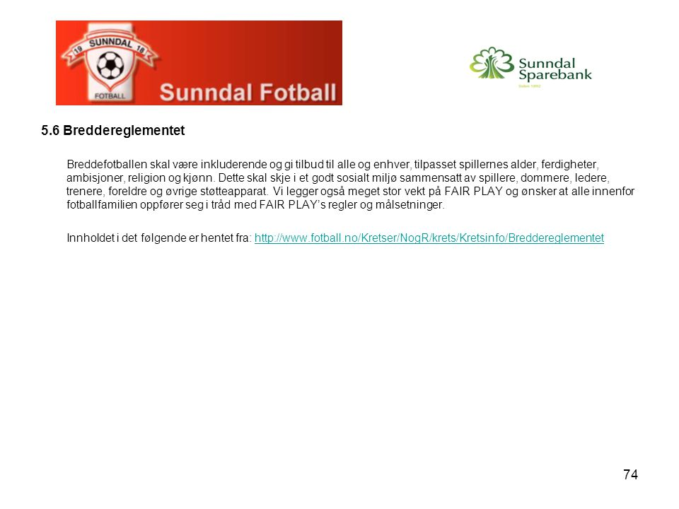74 5.6 Breddereglementet Breddefotballen skal være inkluderende og gi tilbud til alle og enhver, tilpasset spillernes alder, ferdigheter, ambisjoner,