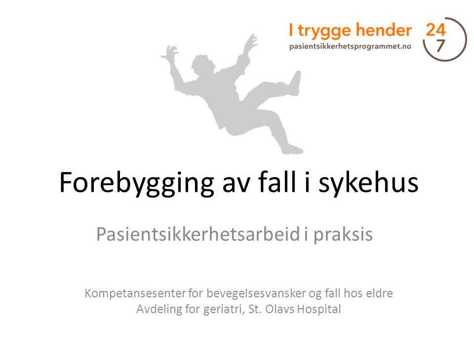 Forebygging av fall i sykehus Pasientsikkerhetsarbeid i praksis Kompetansesenter for bevegelsesvansker og fall hos eldre Avdeling for geriatri, St. Ol