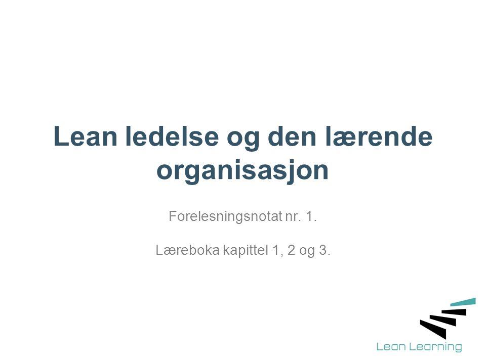 Lean ledelse og den lærende organisasjon Forelesningsnotat nr. 1. Læreboka kapittel 1, 2 og 3.