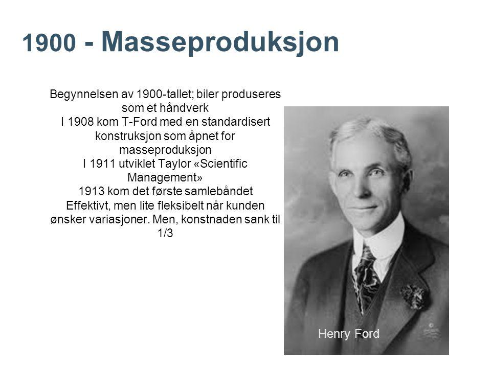 1900 - Masseproduksjon Begynnelsen av 1900-tallet; biler produseres som et håndverk I 1908 kom T-Ford med en standardisert konstruksjon som åpnet for masseproduksjon I 1911 utviklet Taylor «Scientific Management» 1913 kom det første samlebåndet Effektivt, men lite fleksibelt når kunden ønsker variasjoner.