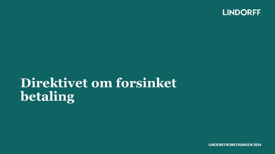 LINDORFFKONFERANSEN 2014 Late payment directive - Direktivet om forsinket betaling ●Formålet med direktivet ●Hvordan er direktivet innført i Norge.