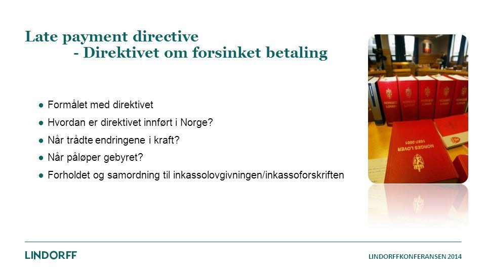 LINDORFFKONFERANSEN 2014 Late payment directive - Direktivet om forsinket betaling ●Formålet med direktivet ●Hvordan er direktivet innført i Norge? ●N
