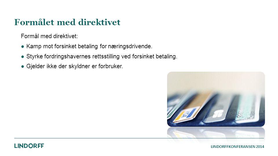LINDORFFKONFERANSEN 2014 Formålet med direktivet Formål med direktivet: ●Kamp mot forsinket betaling for næringsdrivende. ●Styrke fordringshavernes re