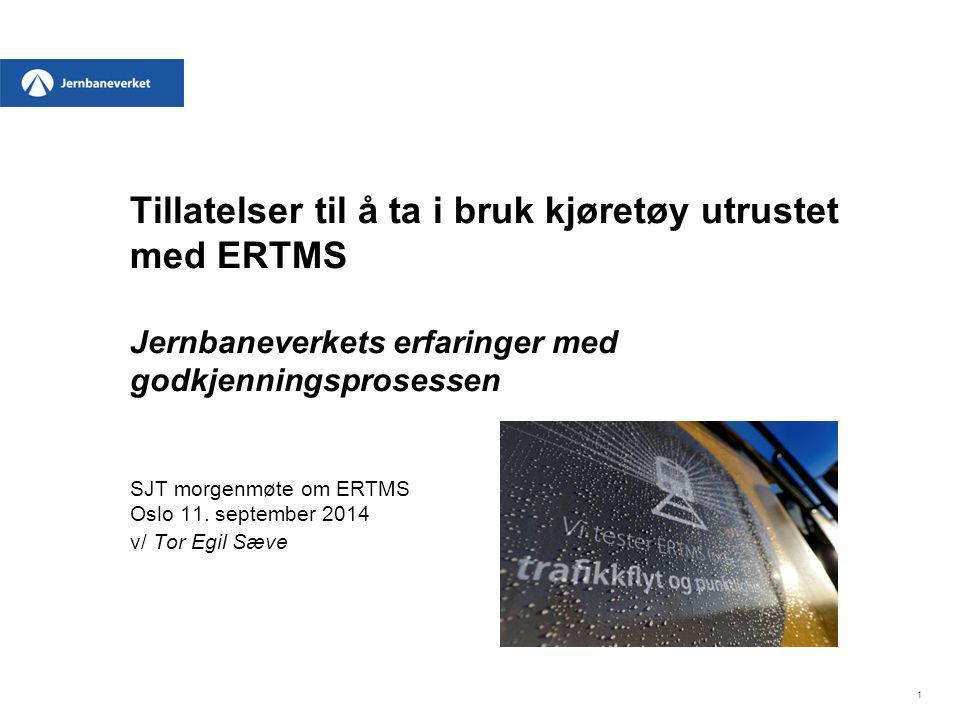Tillatelser til å ta i bruk kjøretøy utrustet med ERTMS Jernbaneverkets erfaringer med godkjenningsprosessen SJT morgenmøte om ERTMS Oslo 11. septembe