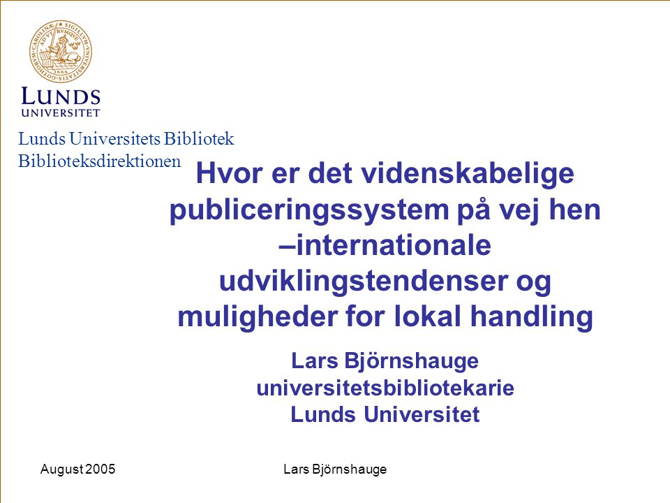 August 2005Lars Björnshauge Finland: The Open Access Scientific Publishing Committee, Ministry of Education, - 18.3.2005 the committee recommends that: –Higher education institutions and research institutes, individually or jointly, set up the necessary open access online archives in which researchers can deposit copies of their publications for free access on the internet; –Researchers are encouraged to deposit copies of their publications in these open access electronic publication archives with a view to rapid accumulation of material in them.