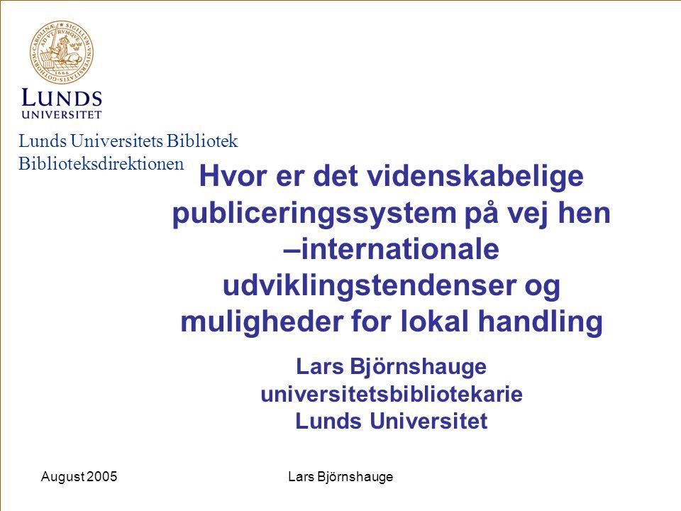 August 2005Lars Björnshauge Lunds Universitets Bibliotek Biblioteksdirektionen Hvor er det videnskabelige publiceringssystem på vej hen –international