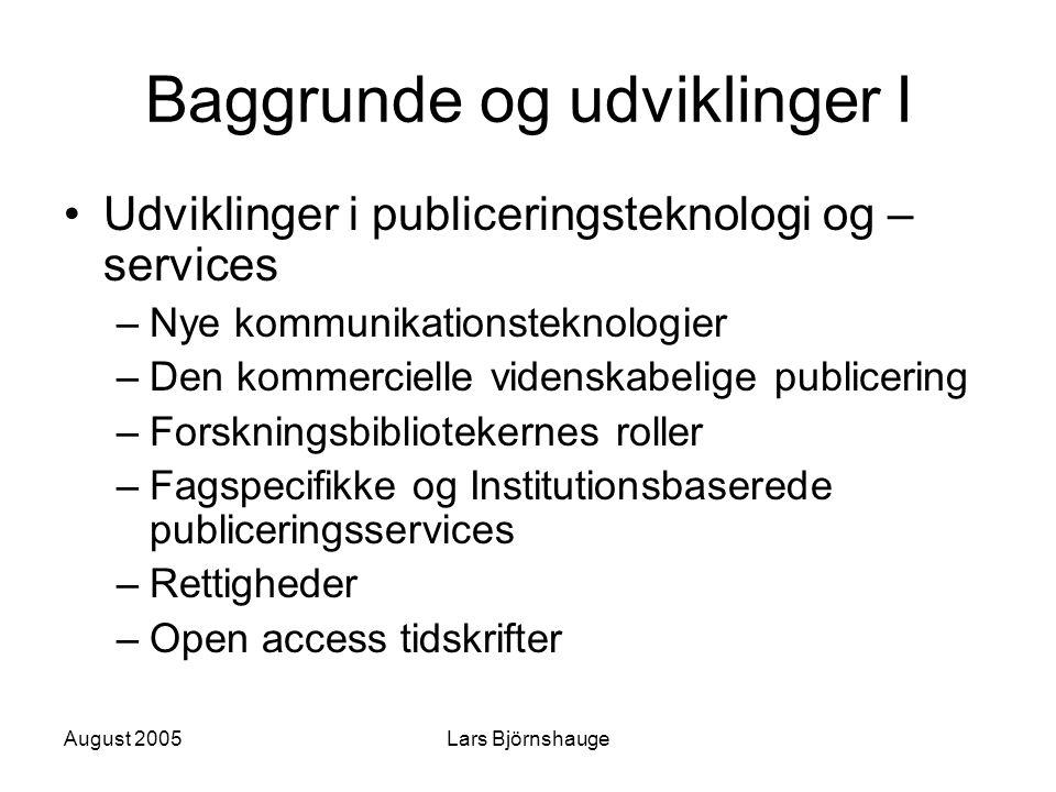 August 2005Lars Björnshauge Baggrunde og udviklinger I Udviklinger i publiceringsteknologi og – services –Nye kommunikationsteknologier –Den kommercielle videnskabelige publicering –Forskningsbibliotekernes roller –Fagspecifikke og Institutionsbaserede publiceringsservices –Rettigheder –Open access tidskrifter