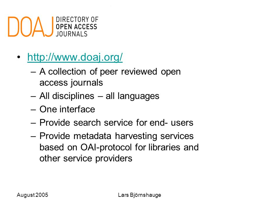 August 2005Lars Björnshauge http://www.doaj.org/ –A collection of peer reviewed open access journals –All disciplines – all languages –One interface –