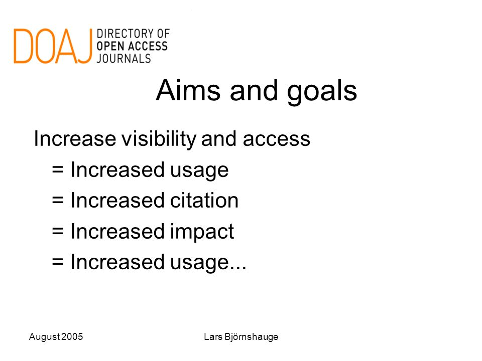 August 2005Lars Björnshauge Aims and goals Increase visibility and access = Increased usage = Increased citation = Increased impact = Increased usage.