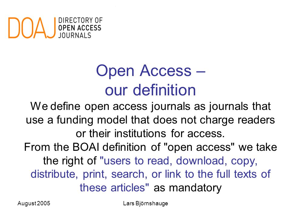August 2005Lars Björnshauge Open Access – our definition We define open access journals as journals that use a funding model that does not charge read