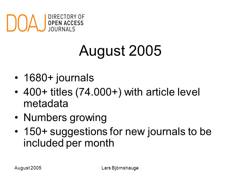 August 2005Lars Björnshauge August 2005 1680+ journals 400+ titles (74.000+) with article level metadata Numbers growing 150+ suggestions for new journals to be included per month
