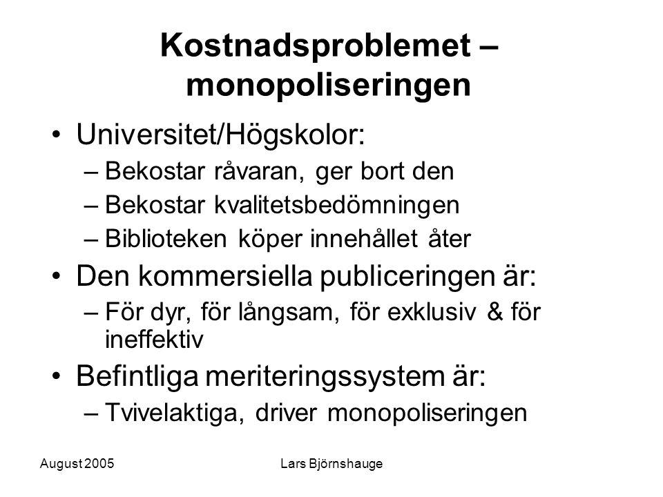 August 2005Lars Björnshauge Kostnadsproblemet – monopoliseringen Universitet/Högskolor: –Bekostar råvaran, ger bort den –Bekostar kvalitetsbedömningen –Biblioteken köper innehållet åter Den kommersiella publiceringen är: –För dyr, för långsam, för exklusiv & för ineffektiv Befintliga meriteringssystem är: –Tvivelaktiga, driver monopoliseringen