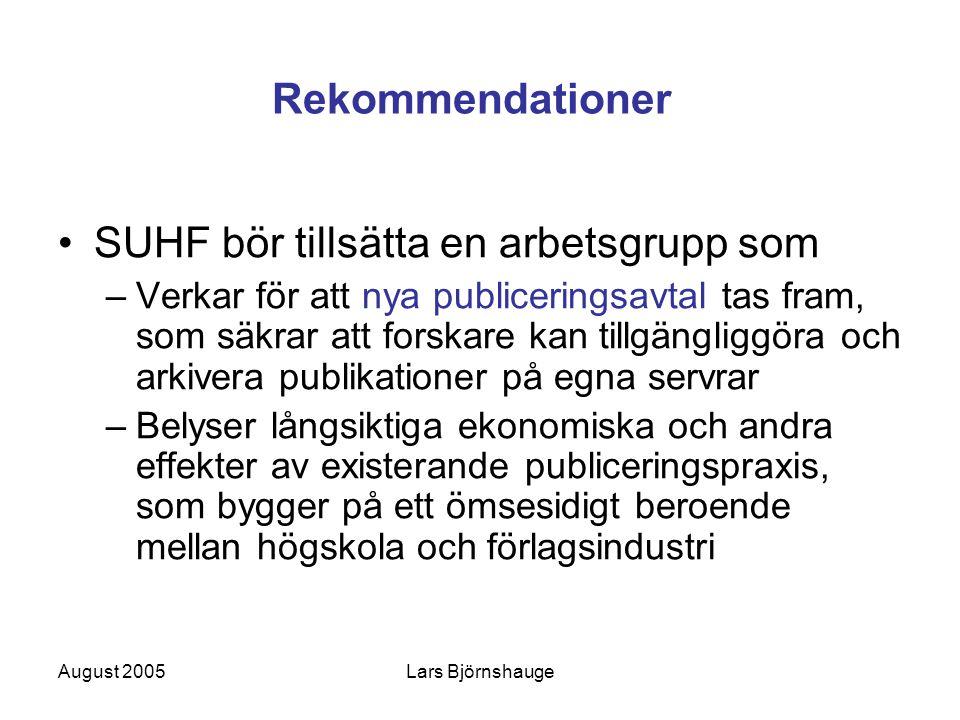 August 2005Lars Björnshauge Rekommendationer SUHF bör tillsätta en arbetsgrupp som –Verkar för att nya publiceringsavtal tas fram, som säkrar att forskare kan tillgängliggöra och arkivera publikationer på egna servrar –Belyser långsiktiga ekonomiska och andra effekter av existerande publiceringspraxis, som bygger på ett ömsesidigt beroende mellan högskola och förlagsindustri