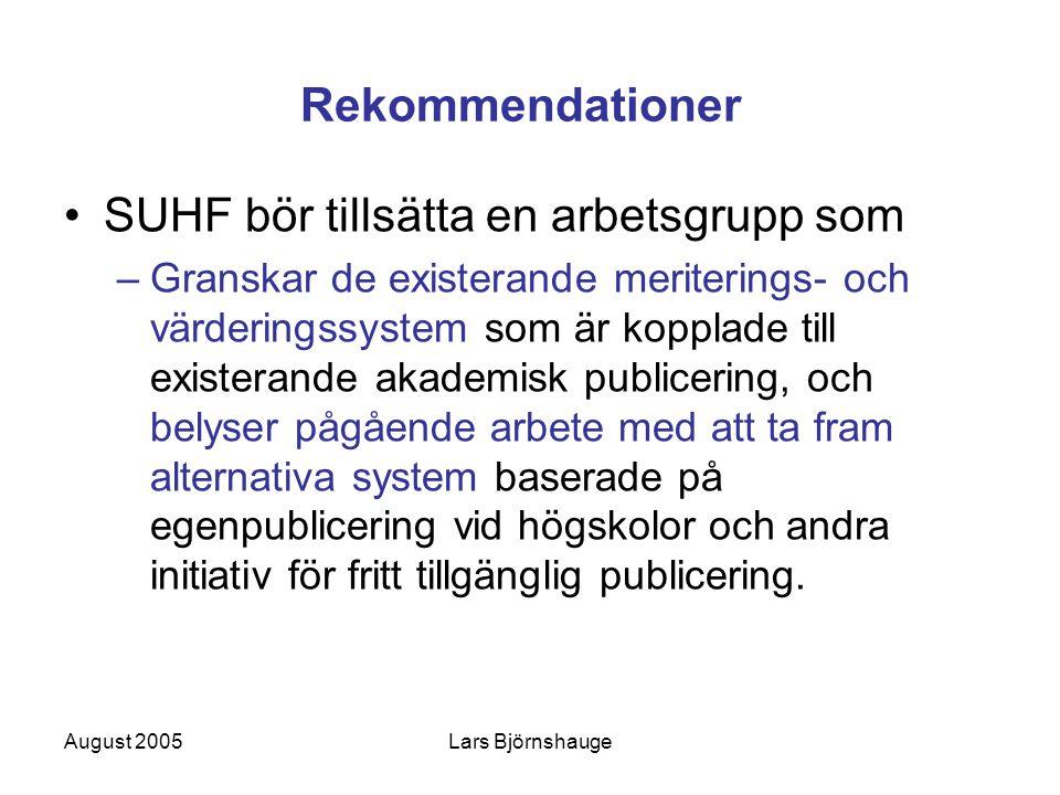 August 2005Lars Björnshauge Rekommendationer SUHF bör tillsätta en arbetsgrupp som –Granskar de existerande meriterings- och värderingssystem som är kopplade till existerande akademisk publicering, och belyser pågående arbete med att ta fram alternativa system baserade på egenpublicering vid högskolor och andra initiativ för fritt tillgänglig publicering.