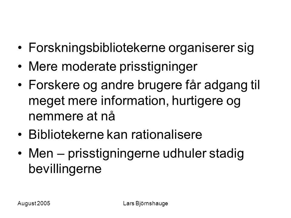 August 2005Lars Björnshauge Rettigheder Intellectual property rights agreements: –Working group with representatives from the Law Faculty, the University Legal Department, and the Library Head Office have proposed model licenses for Lund University –http://www.lu.se/jurenh/INTERN/avtal.htmlhttp://www.lu.se/jurenh/INTERN/avtal.html –Retaining the right to deposit a pre- or postprint in the Institutional Repository